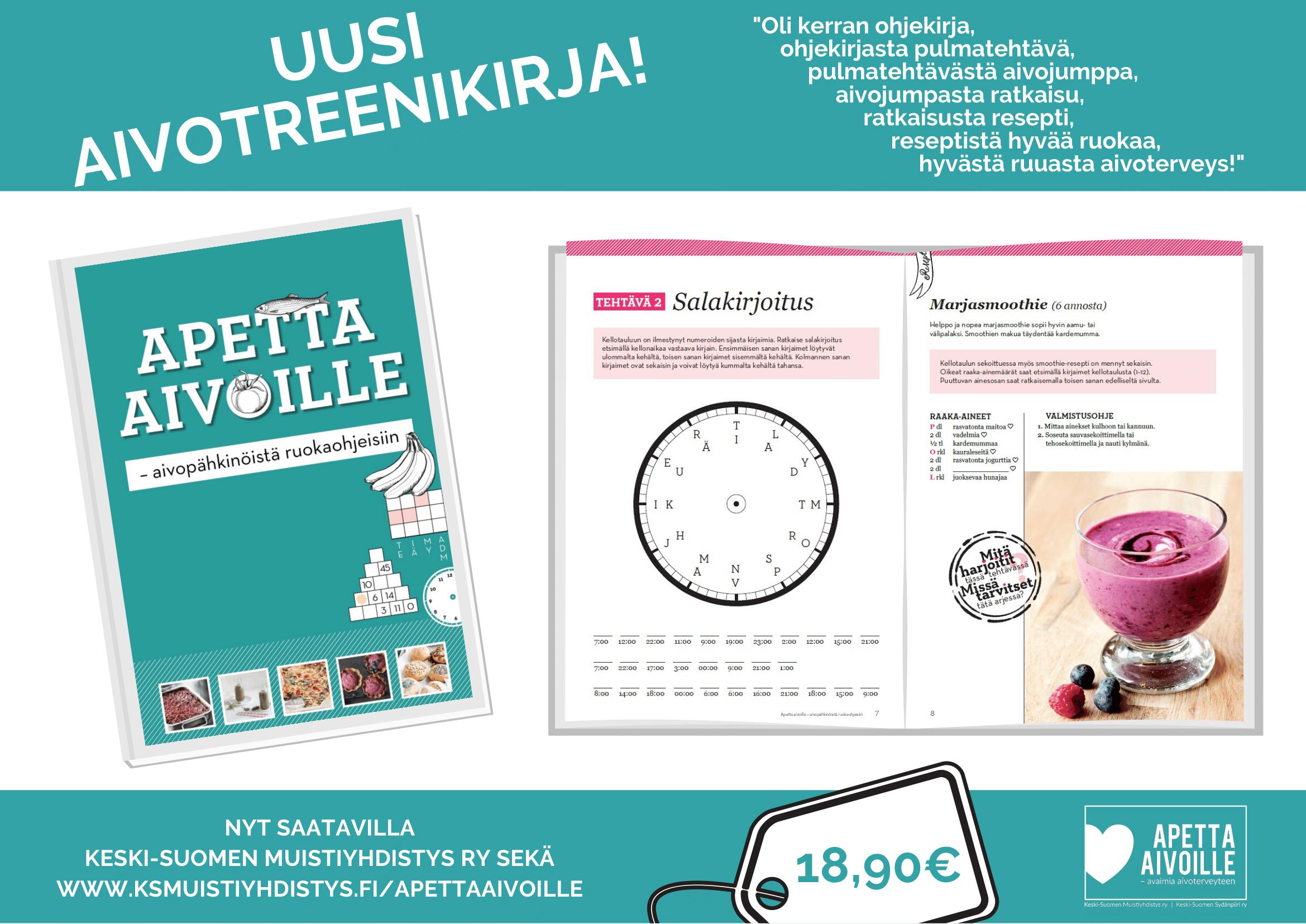 """Uusi Apetta aivoille - aivopähkinöistä ruokaohjeisiin -aivotreenikirja! """"Oli kerran ohjekirja, ohjekirjasta pulmatehtävä, pulmatehtävästä aivojumppa, aivojumpasta ratkaisu, ratkaisusta resepti, reseptistä hyvää ruokaa, hyvästä ruuasta aivoterveys!"""" Kirja nyt saatavilla Keski-Suomen Muistiyhdistys ry:ltä sekä www.ksmuistiyhdistys.fi/apettaaivoille. Hinta 18,90€."""